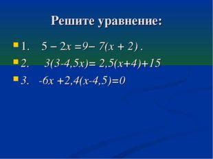Решите уравнение: 1. 5 − 2x =9− 7(x + 2) . 2. 3(3-4,5х)= 2,5(х+4)+15 3. -6х +