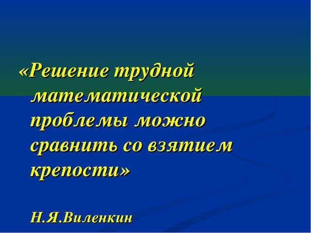 «Решение трудной математической проблемы можно сравнить со взятием крепости»...