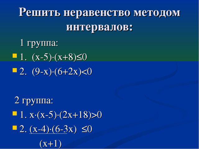 Решить неравенство методом интервалов: 1 группа: 1. (х-5)·(х+8)≤0 2. (9-х)·(6...