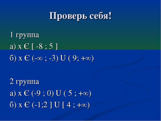 Проверь себя! 1 группа а) х Є [ -8 ; 5 ] б) х Є (-∞ ; -3) U ( 9; +∞) 2 группа...