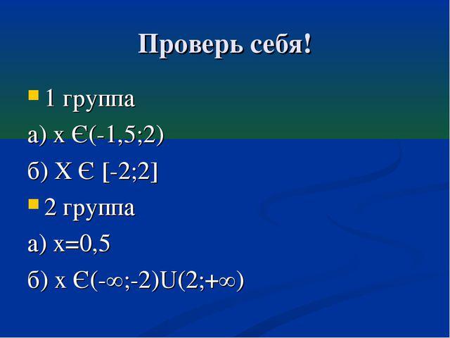 Проверь себя! 1 группа а) х Є(-1,5;2) б) Х Є [-2;2] 2 группа а) х=0,5 б) х Є(...