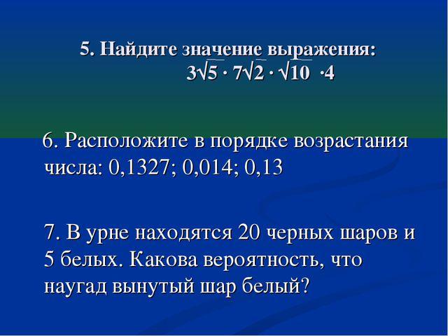 5. Найдите значение выражения: 3√5 · 7√2 · √10 ·4 6. Расположите в порядке во...