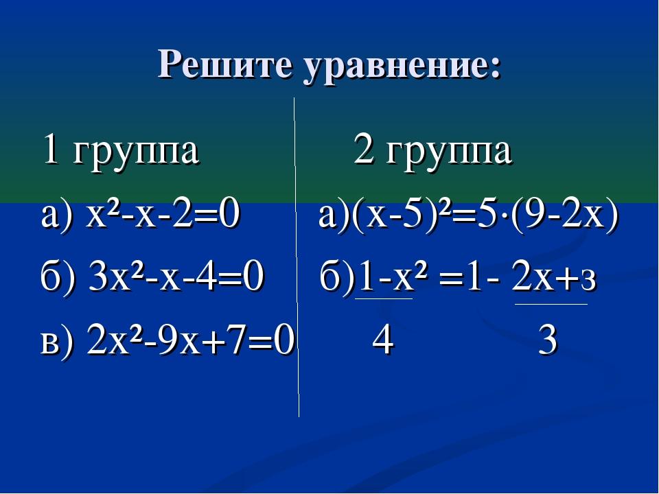 Решите уравнение: 1 группа 2 группа а) х²-х-2=0 а)(х-5)²=5·(9-2х) б) 3х²-х-4=...