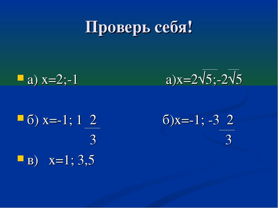 Проверь себя! а) х=2;-1 а)х=2√5;-2√5 б) х=-1; 1 2 б)х=-1; -3 2 3 3 в) х=1; 3,5