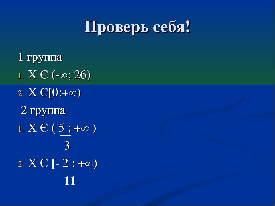 Проверь себя! 1 группа Х Є (-∞; 26) Х Є[0;+∞) 2 группа Х Є ( 5 ; +∞ ) 3 Х Є [...