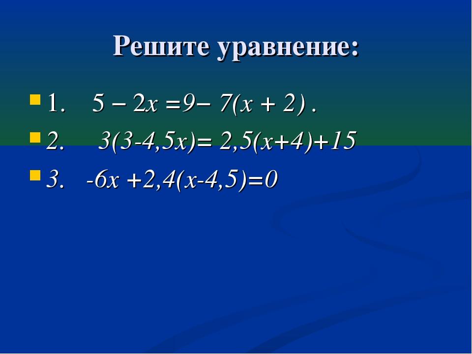 Решите уравнение: 1. 5 − 2x =9− 7(x + 2) . 2. 3(3-4,5х)= 2,5(х+4)+15 3. -6х +...