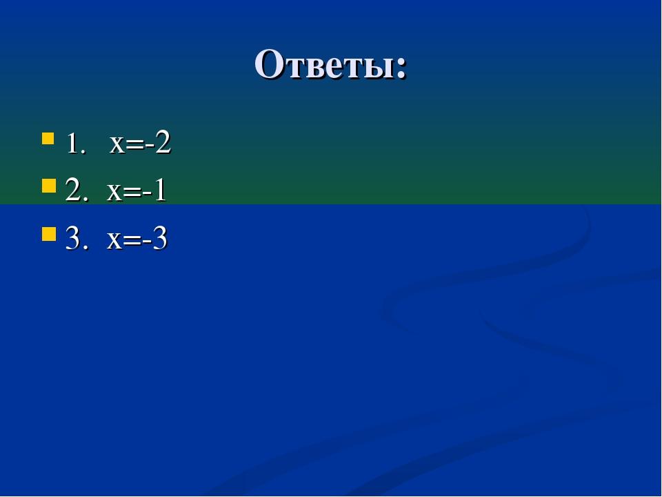 Ответы: 1. х=-2 2. х=-1 3. х=-3