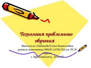 Технология проблемного обучения Выполнила: Гайдашова Елена Анатольевна, учите