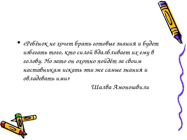 «Ребёнок не хочет брать готовые знания и будет избегать того, кто силой вдал...