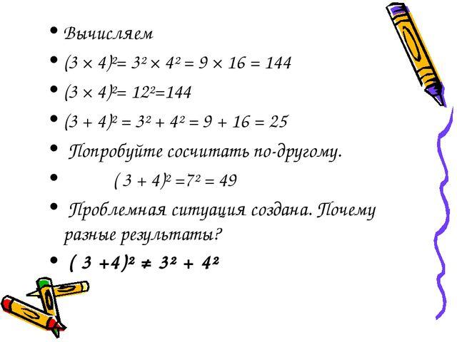 Вычисляем (3 × 4)²= 3² × 4² = 9 × 16 = 144 (3 × 4)²= 12²=144 (3 + 4)² = 3² +...