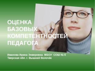 ОЦЕНКА БАЗОВЫХ КОМПЕТЕНТНОСТЕЙ ПЕДАГОГА Иванова Ирина Энверовна МБОУ СОШ № 6