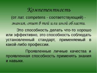 Компетентность (от лат. competens - соответствующий) - знания, опыт в той или