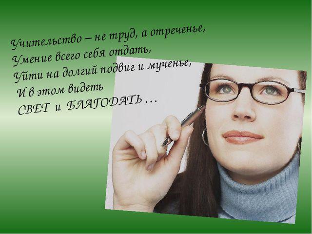 Учительство – не труд, а отреченье, Умение всего себя отдать, Уйти на долгий...