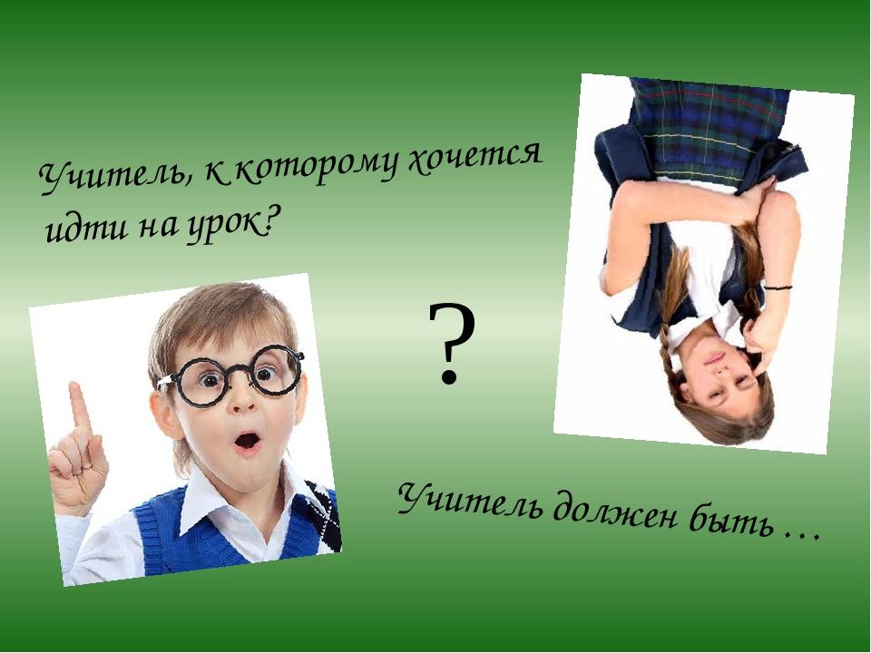 Учитель, к которому хочется идти на урок? Учитель должен быть … ?