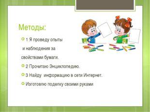 Методы: 1 Я проведу опыты и наблюдения за свойствами бумаги. 2 Прочитаю Энцик