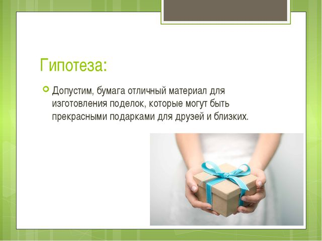 Гипотеза: Допустим, бумага отличный материал для изготовления поделок, которы...