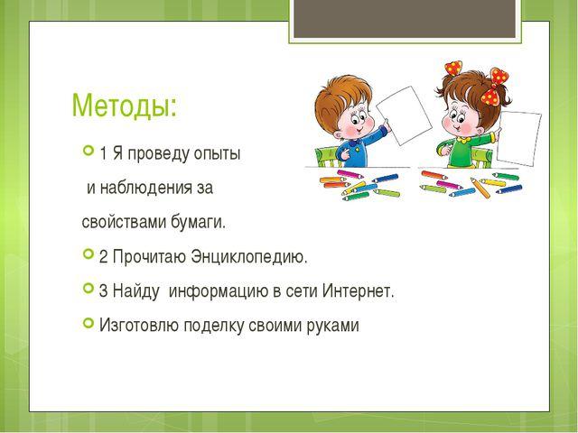 Методы: 1 Я проведу опыты и наблюдения за свойствами бумаги. 2 Прочитаю Энцик...