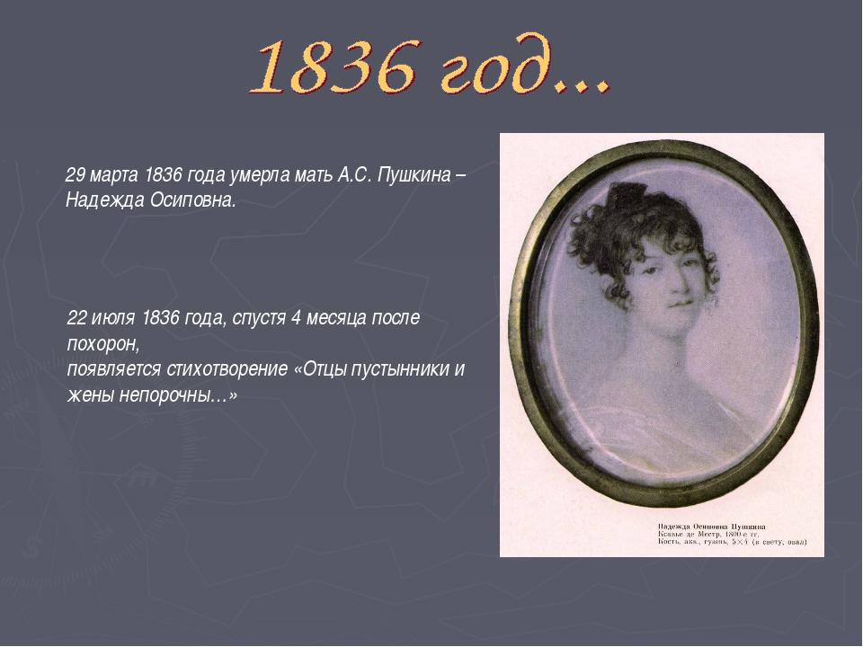 29 марта 1836 года умерла мать А.С. Пушкина – Надежда Осиповна. 22 июля 1836...