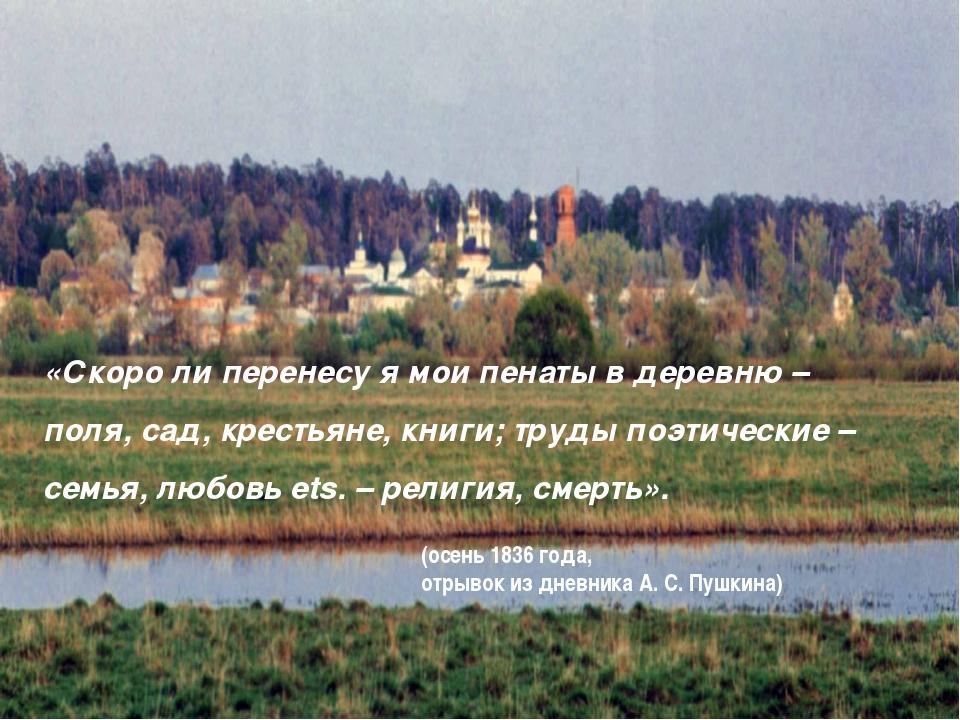 «Скоро ли перенесу я мои пенаты в деревню – поля, сад, крестьяне, книги; труд...