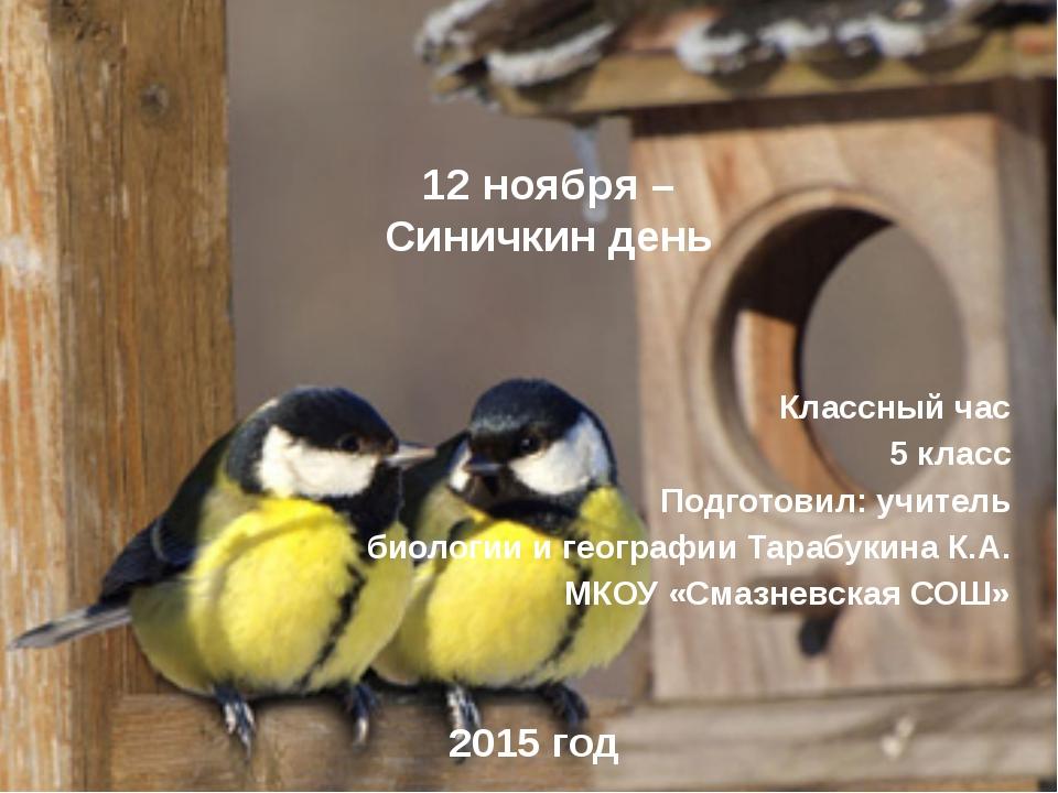 12 ноября – Синичкин день Классный час 5 класс Подготовил: учитель биологии и...