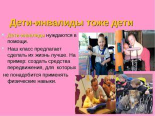 Дети-инвалиды тоже дети Дети-инвалиды нуждаются в помощи. Наш класс предлага