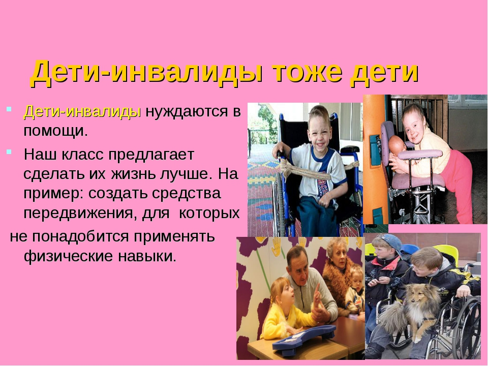 Дети-инвалиды тоже дети Дети-инвалиды нуждаются в помощи. Наш класс предлага...
