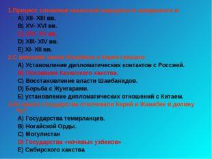 1.Процесс сложения казахской народности завершился в: А) ХII- ХIII вв. В) ХV-
