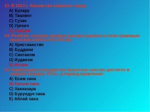 13. В 1513 г. Касым хан захватил город: А) Бухару В) Ташкент С) Сузак D) Урге