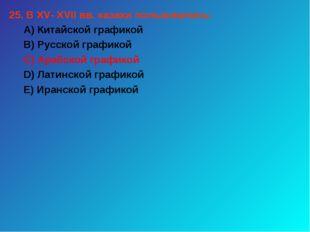 25. В XV- XVII вв. казахи пользовались: А) Китайской графикой В) Русской граф