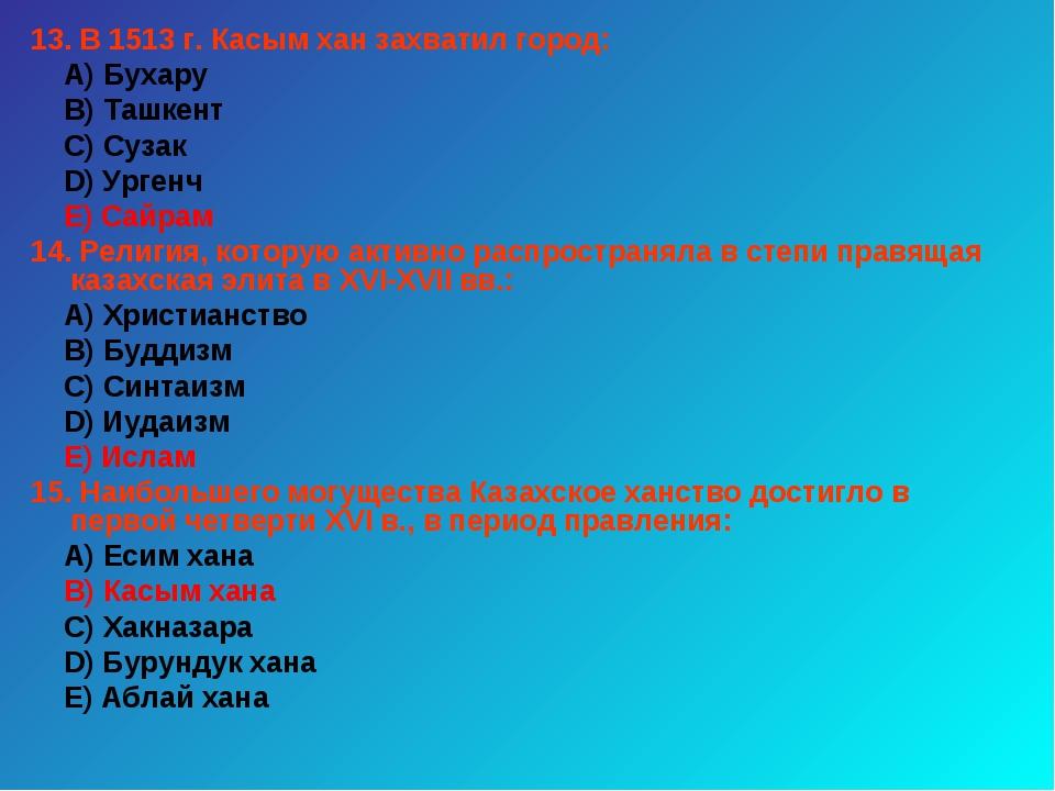 13. В 1513 г. Касым хан захватил город: А) Бухару В) Ташкент С) Сузак D) Урге...