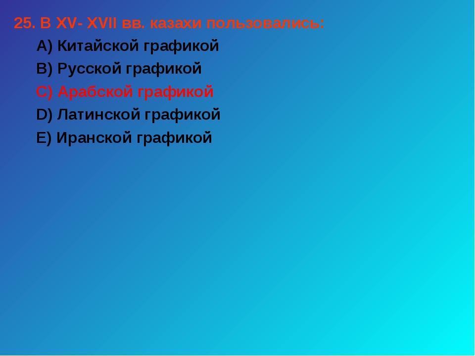 25. В XV- XVII вв. казахи пользовались: А) Китайской графикой В) Русской граф...