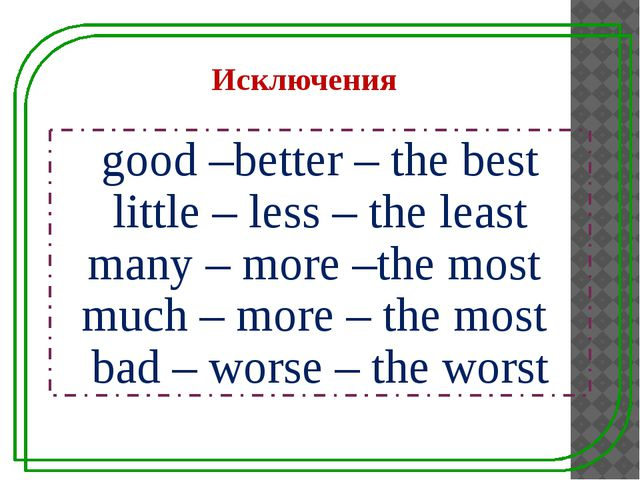 good –better – the best little – less – the least many – more –the most much...
