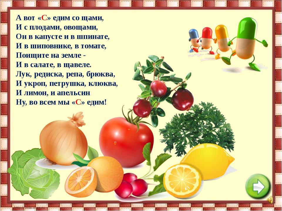 А вот «С» едим со щами, И с плодами, овощами, Он в капусте и в шпинате, И в ш...