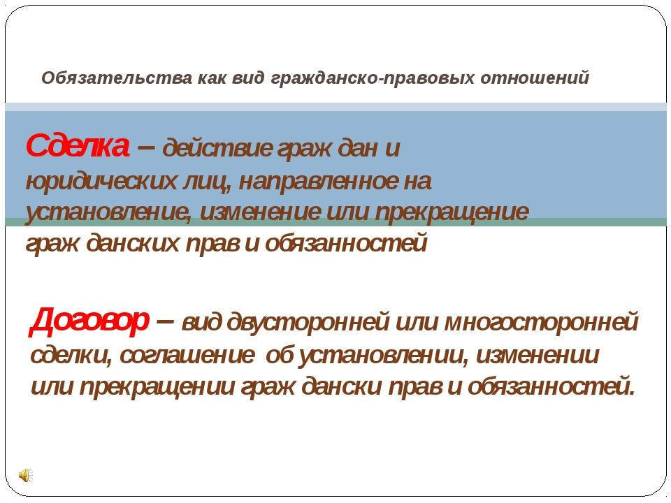 Обязательства как вид гражданско-правовых отношений Сделка – действие граждан...