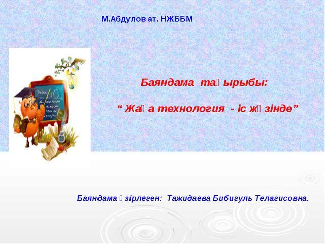М.Абдулов ат. НЖББМ Баяндама әзірлеген: Тажидаева Бибигуль Телагисовна.  Ба...