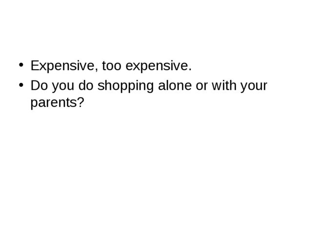 Expensive, too expensive. Do you do shopping alone or with your parents?