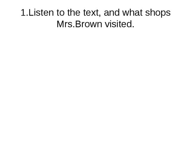 1.Listen to the text, and what shops Mrs.Brown visited.
