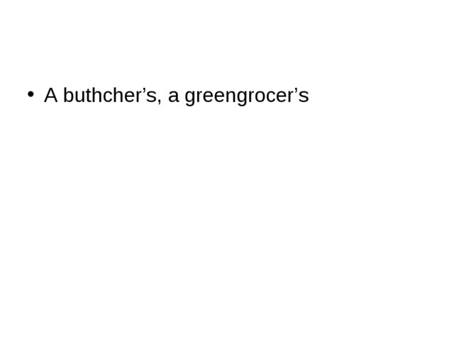 A buthcher's, a greengrocer's