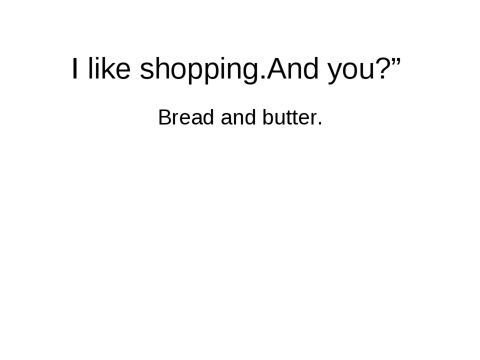 "I like shopping.And you?"" Bread and butter."