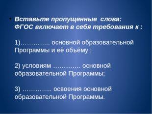 Вставьте пропущенные слова: ФГОС включает в себя требования к : 1)………….. осно