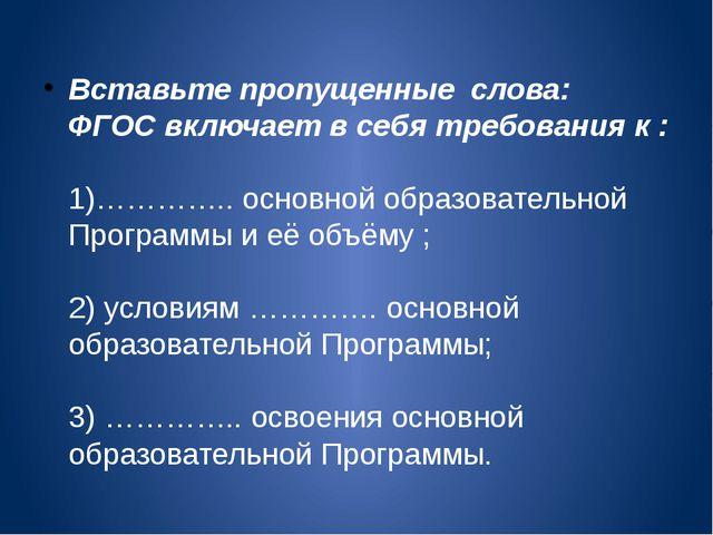 Вставьте пропущенные слова: ФГОС включает в себя требования к : 1)………….. осно...