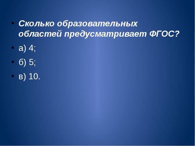 Сколько образовательных областей предусматривает ФГОС? а) 4; б) 5; в) 10.