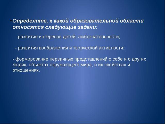 Определите, к какой образовательной области относятся следующие задачи: -разв...