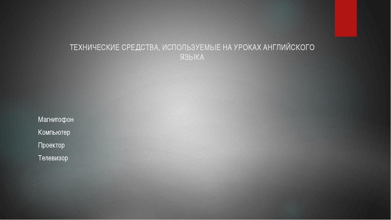 ТЕХНИЧЕСКИЕ СРЕДСТВА, ИСПОЛЬЗУЕМЫЕ НА УРОКАХ АНГЛИЙСКОГО ЯЗЫКА Магнитофон Ком...