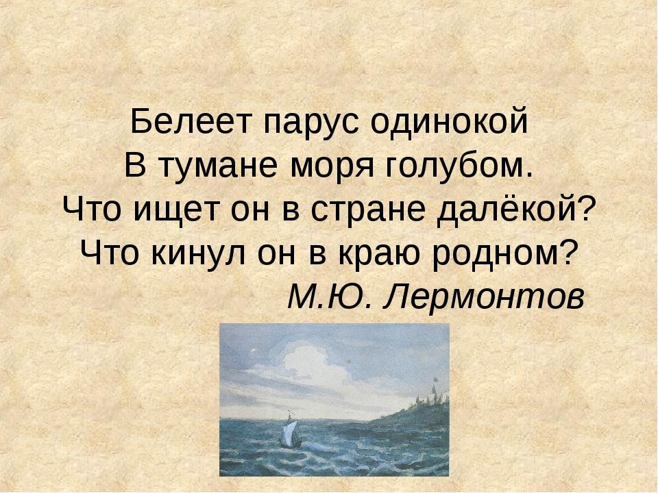 Белеет парус одинокой В тумане моря голубом. Что ищет он в стране далёкой? Чт...