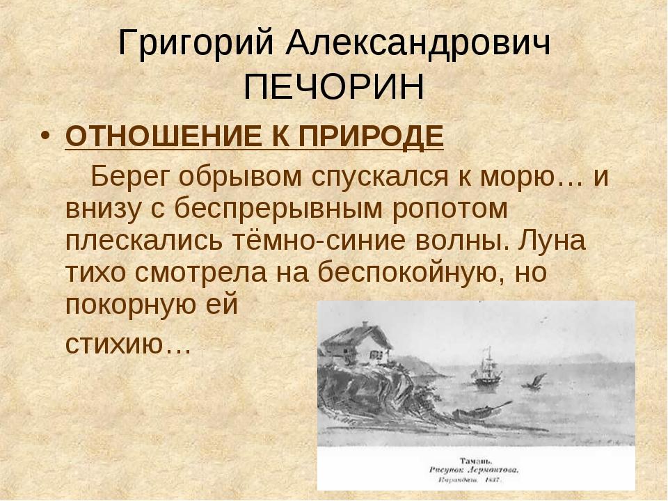 Григорий Александрович ПЕЧОРИН ОТНОШЕНИЕ К ПРИРОДЕ Берег обрывом спускался к...