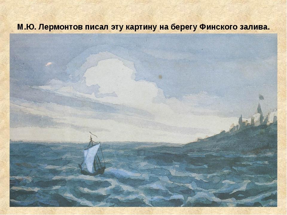 М.Ю. Лермонтов писал эту картину на берегу Финского залива.