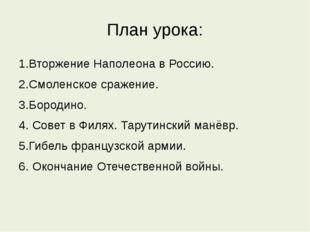План урока: 1.Вторжение Наполеона в Россию. 2.Смоленское сражение. 3.Бородино