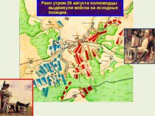Рано утром 26 августа полководцы выдвинули войска на исходные позиции.