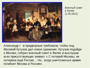 Военный совет в Филях (1.09.1812) Александр I и придворные требовали, чтобы п
